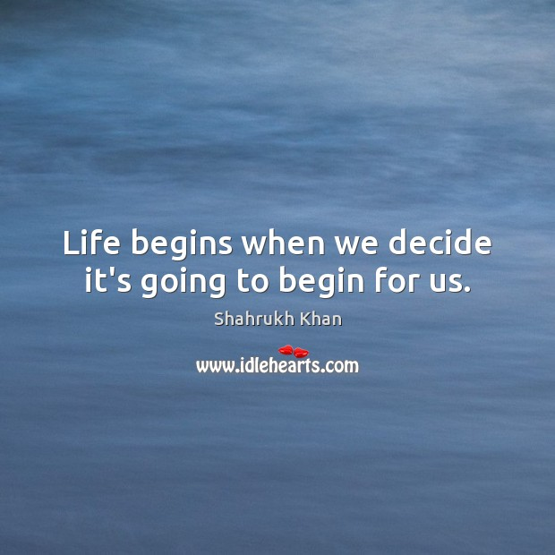 Life begins when we decide it's going to begin for us. Shahrukh Khan Picture Quote