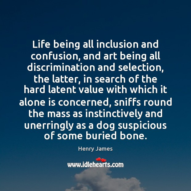 Life being all inclusion and confusion, and art being all discrimination and Image