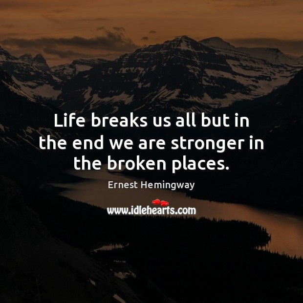 Life breaks us all but in the end we are stronger in the broken places. Image
