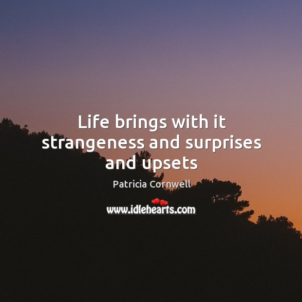 Life brings with it strangeness and surprises and upsets Image