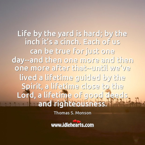 Life by the yard is hard; by the inch it's a cinch. Thomas S. Monson Picture Quote