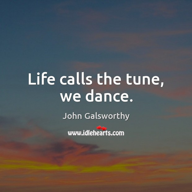 Life calls the tune, we dance. John Galsworthy Picture Quote