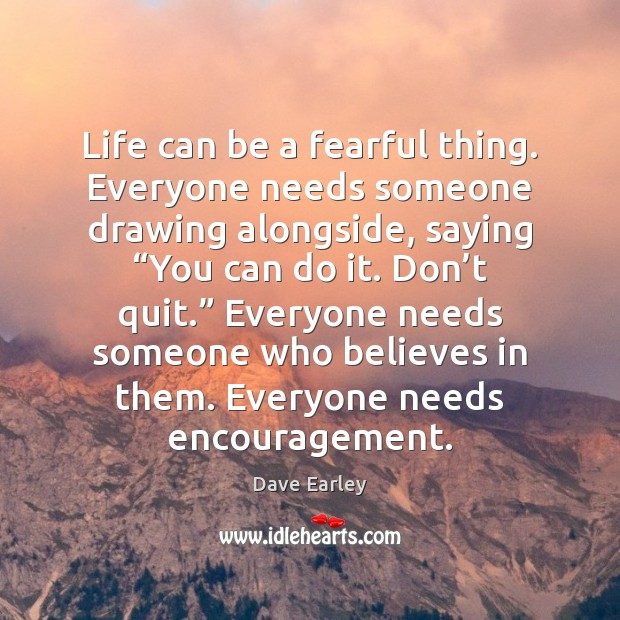 """Life can be a fearful thing. Everyone needs someone drawing alongside, saying """" Image"""