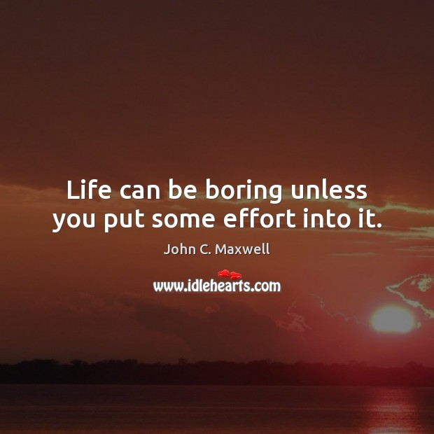 Image, Life can be boring unless you put some effort into it.