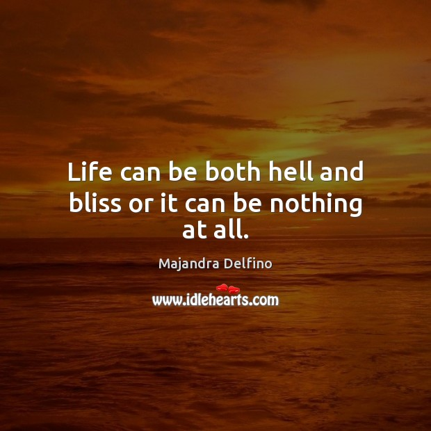 Life can be both hell and bliss or it can be nothing at all. Image