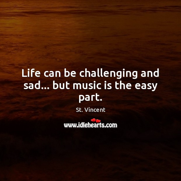 Image, Life can be challenging and sad… but music is the easy part.