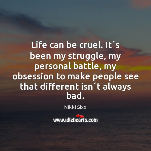 Life can be cruel. It´s been my struggle, my personal battle, Nikki Sixx Picture Quote