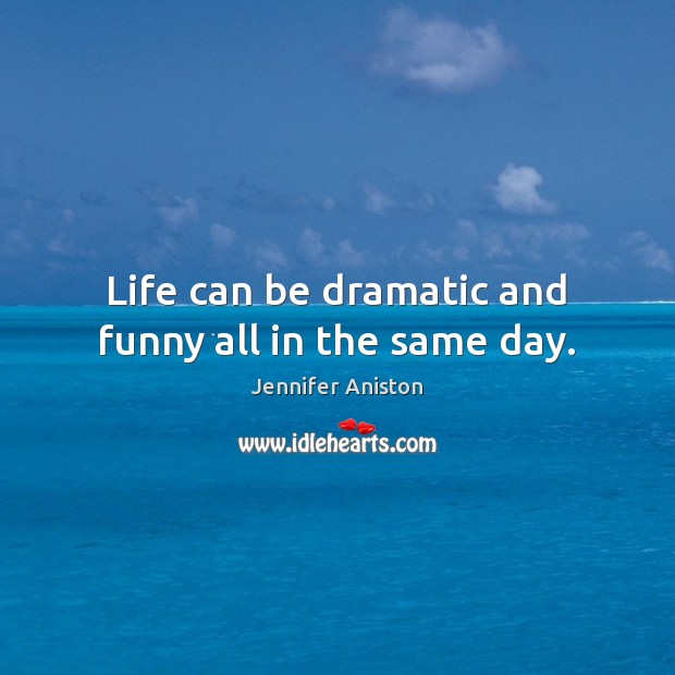 Life can be dramatic and funny all in the same day. Jennifer Aniston Picture Quote