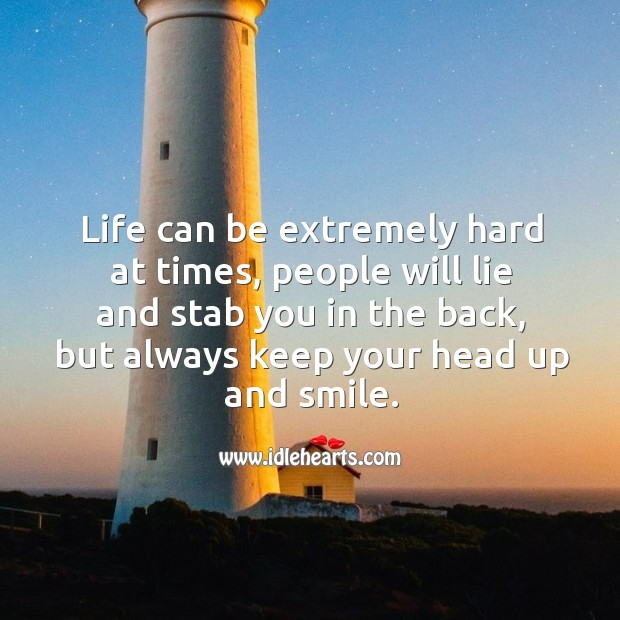 Life can be extremely hard at times, people will lie and stab you in the back, but always keep your head up and smile. Image