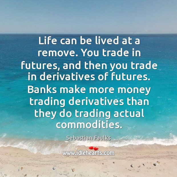 Image, Life can be lived at a remove. You trade in futures, and