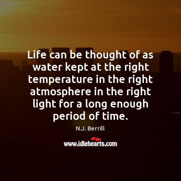 Life can be thought of as water kept at the right temperature Image