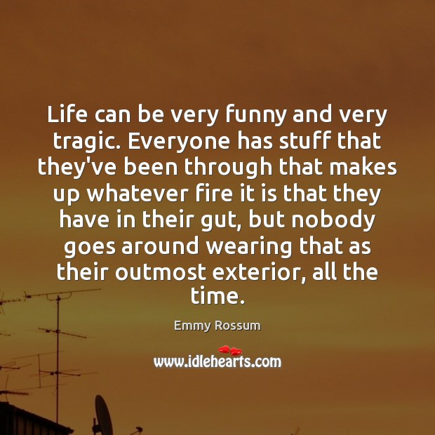 Life can be very funny and very tragic. Everyone has stuff that Emmy Rossum Picture Quote