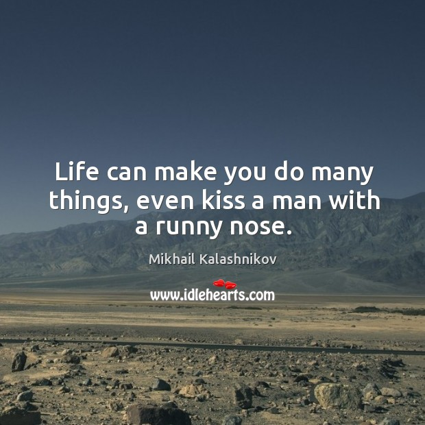 Life can make you do many things, even kiss a man with a runny nose. Image