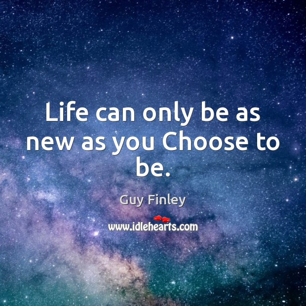 Life can only be as new as you Choose to be. Guy Finley Picture Quote