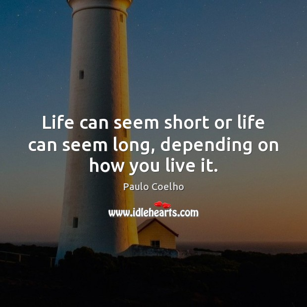 Life can seem short or life can seem long, depending on how you live it. Image