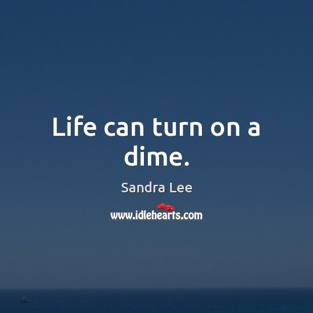 Life can turn on a dime. Sandra Lee Picture Quote