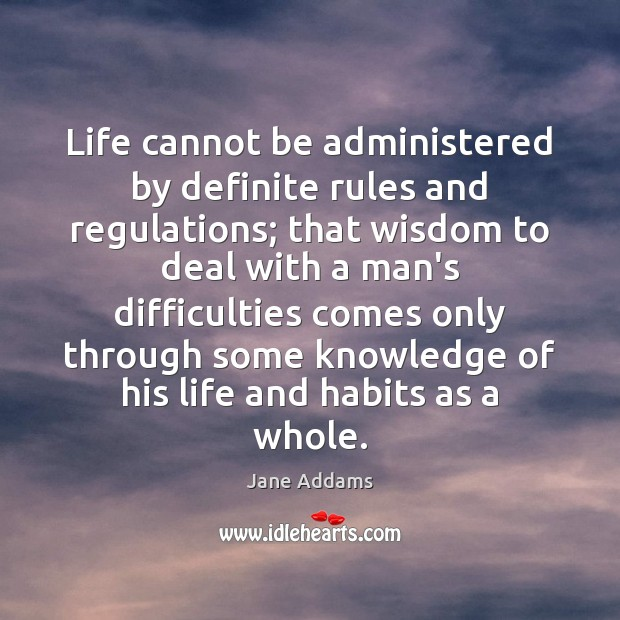 Image, Life cannot be administered by definite rules and regulations; that wisdom to