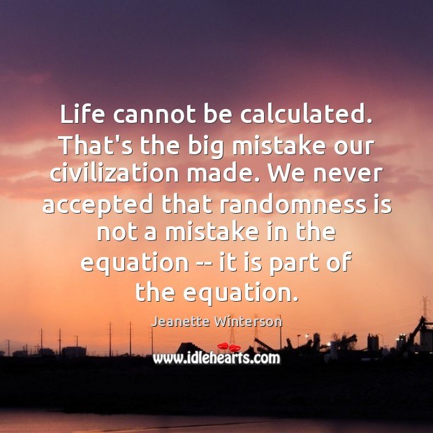 Life cannot be calculated. That's the big mistake our civilization made. We Jeanette Winterson Picture Quote