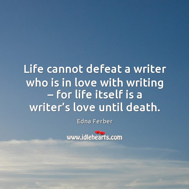 Life cannot defeat a writer who is in love with writing – for life itself is a writer's love until death. Edna Ferber Picture Quote