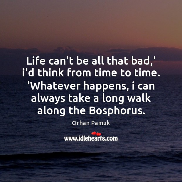Life can't be all that bad,' i'd think from time to Orhan Pamuk Picture Quote