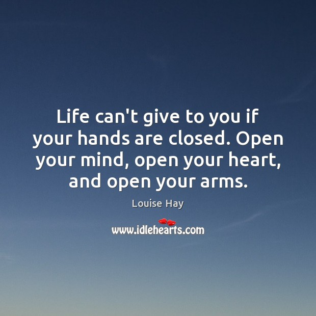 Life can't give to you if your hands are closed. Open your Image