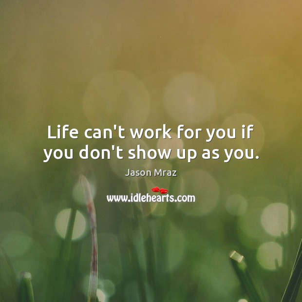 Life can't work for you if you don't show up as you. Image