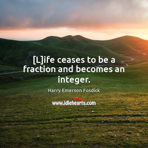 [L]ife ceases to be a fraction and becomes an integer. Image