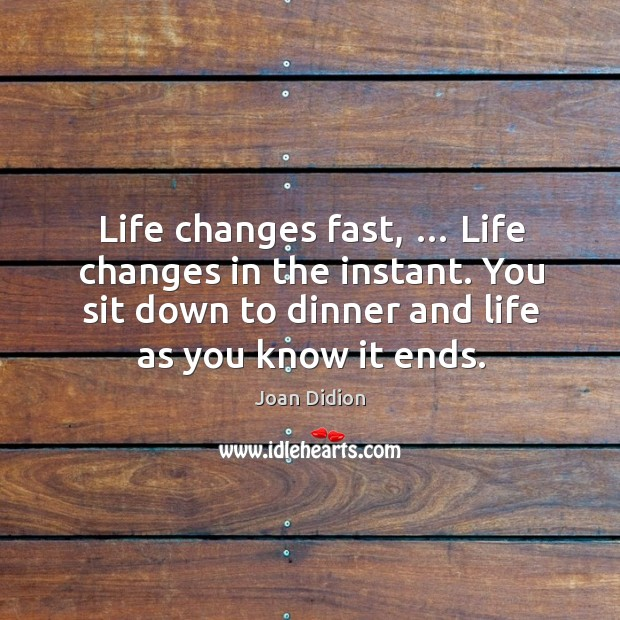 Image, Life changes fast, … life changes in the instant. You sit down to dinner and life as you know it ends.