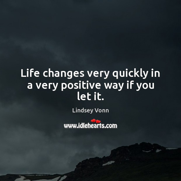 Life changes very quickly in a very positive way if you let it. Lindsey Vonn Picture Quote