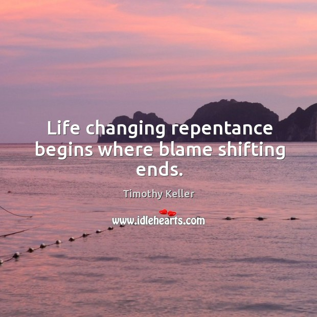 Life changing repentance begins where blame shifting ends. Image