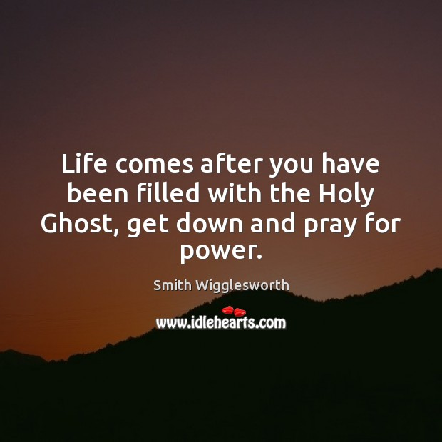 Life comes after you have been filled with the Holy Ghost, get down and pray for power. Image
