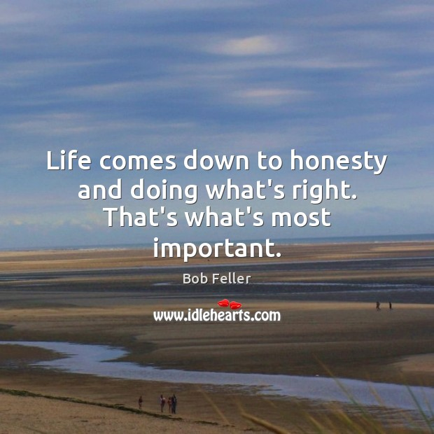 Life comes down to honesty and doing what's right. That's what's most important. Image