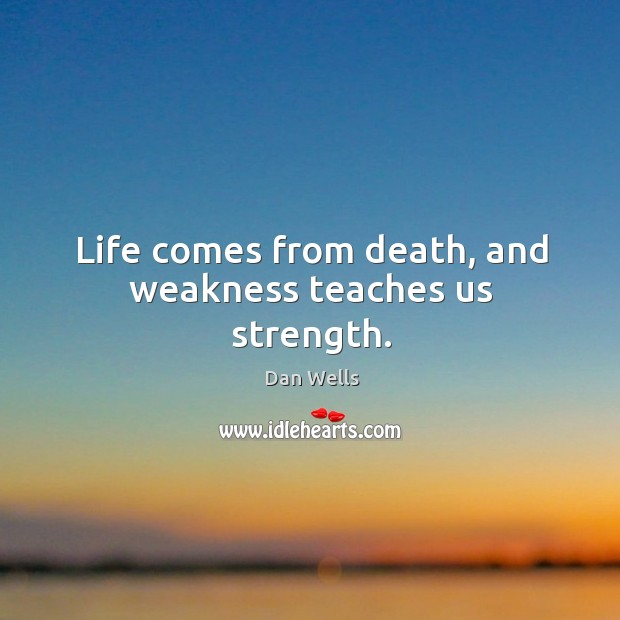 Life comes from death, and weakness teaches us strength. Dan Wells Picture Quote
