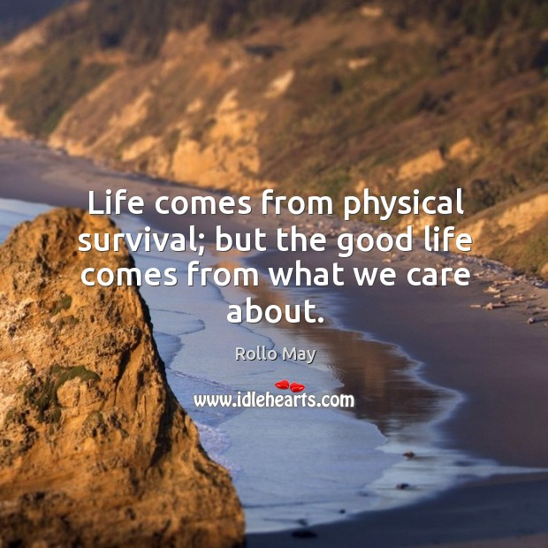 Life comes from physical survival; but the good life comes from what we care about. Image