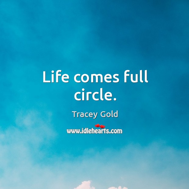 Life comes full circle. Tracey Gold Picture Quote