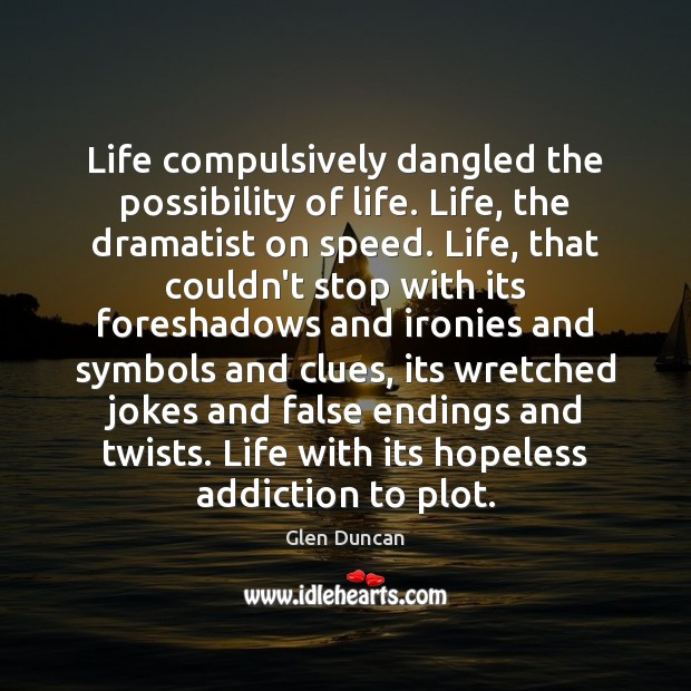 Image, Life compulsively dangled the possibility of life. Life, the dramatist on speed.