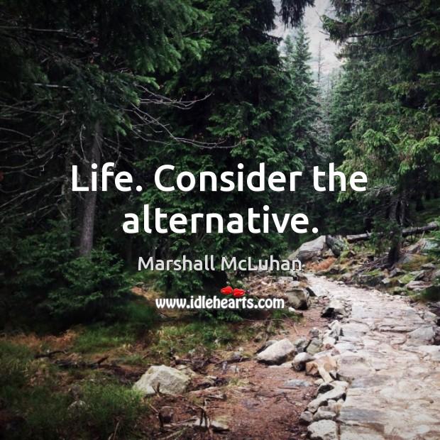 Life. Consider the alternative. Image