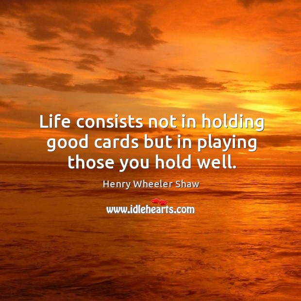 Life consists not in holding good cards but in playing those you hold well. Image