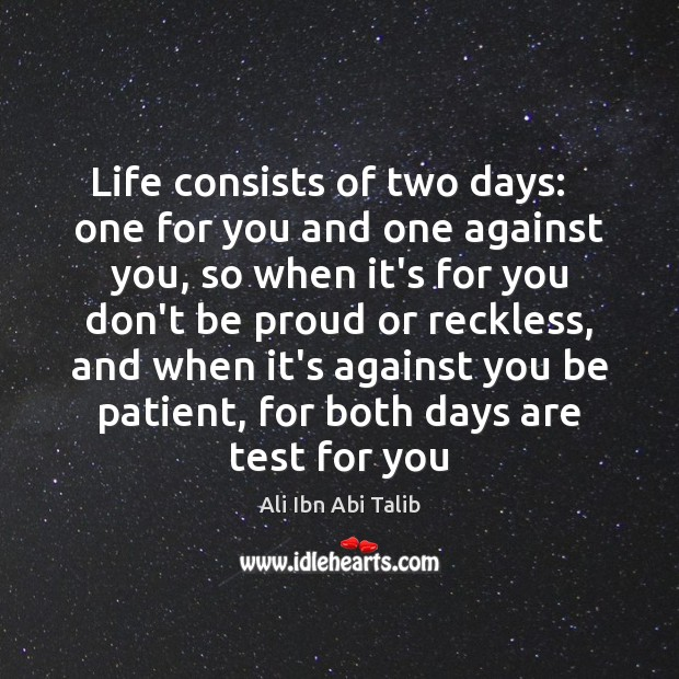 Life consists of two days:   one for you and one against you, Ali Ibn Abi Talib Picture Quote