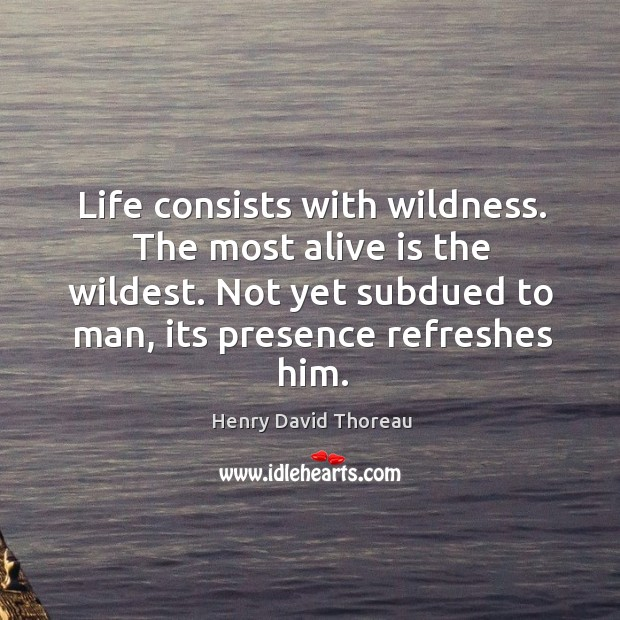 Life consists with wildness. The most alive is the wildest. Not yet Image