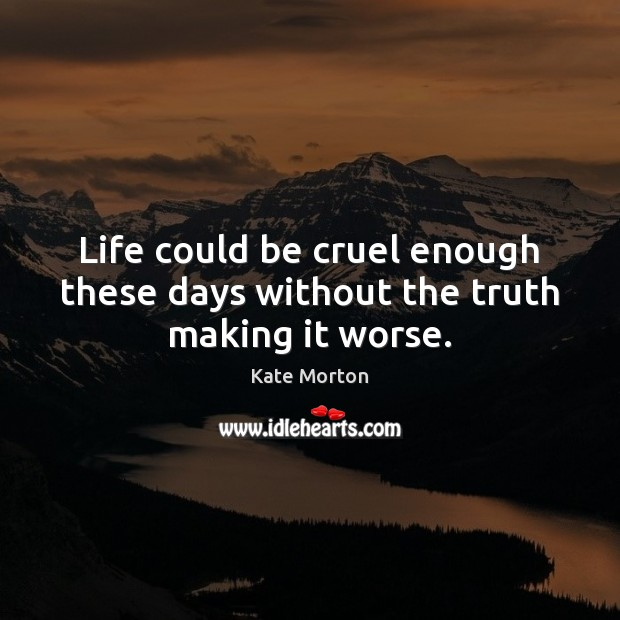 Life Could Be Cruel Enough These Days Without The Truth Making It Worse