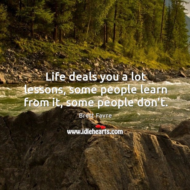 Life deals you a lot lessons, some people learn from it, some people don't. Image