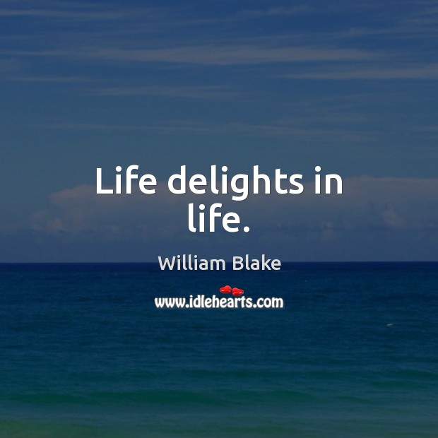 Life delights in life. William Blake Picture Quote
