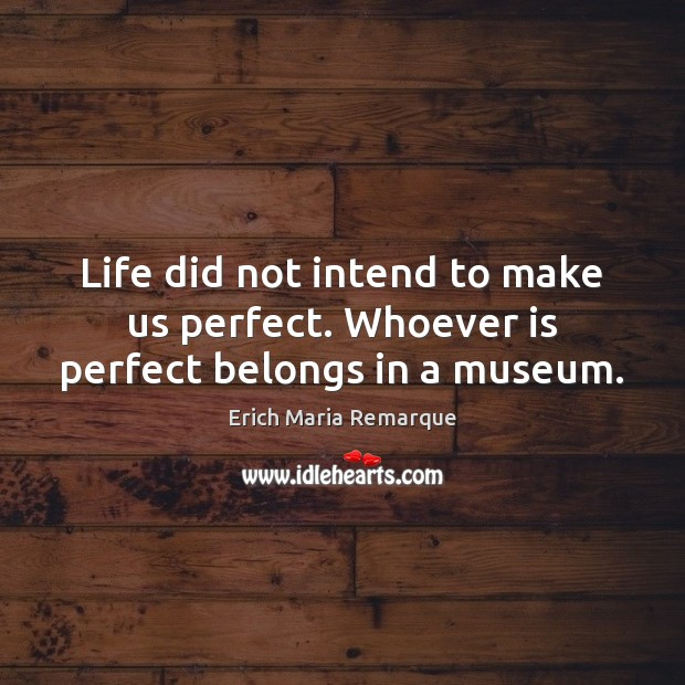Life did not intend to make us perfect. Whoever is perfect belongs in a museum. Erich Maria Remarque Picture Quote