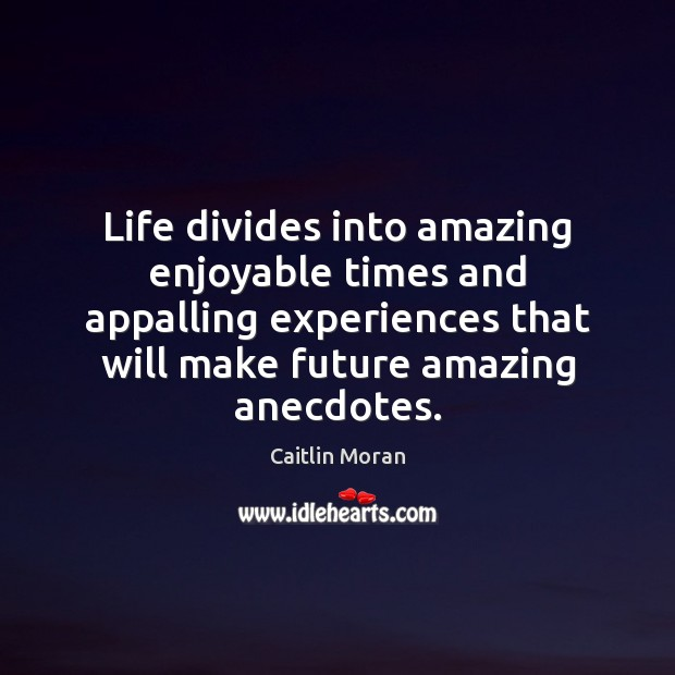 Life divides into amazing enjoyable times and appalling experiences that will make Caitlin Moran Picture Quote