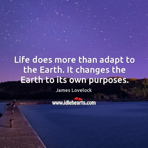 Life does more than adapt to the earth. It changes the earth to its own purposes. Image