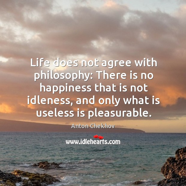 Image, Life does not agree with philosophy: there is no happiness that is not idleness, and only what is useless is pleasurable.