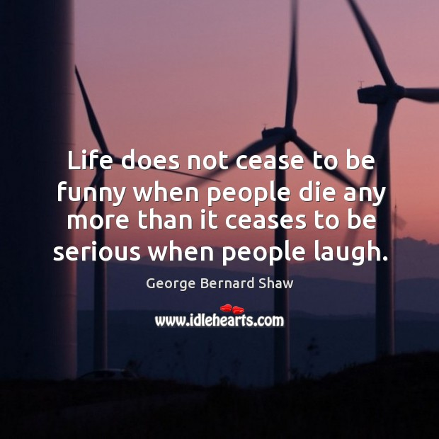 Life does not cease to be funny when people die any more than it ceases Image