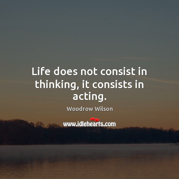 Image, Life does not consist in thinking, it consists in acting.