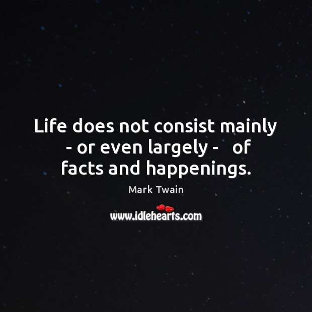 Life does not consist mainly  – or even largely –   of facts and happenings. Image